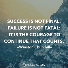 """Success is not final. Failure is not fatal: It is the courage to continue that counts."" -Winston Churchill http://michaelhyatt.com/shareable-images"