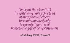 Since all the essentials [in Alchemy] are expressed in metaphors they can be communicated only to the intelligent, who possess the gift of comprehension. ~Carl Jung, CW 12, Para 423.