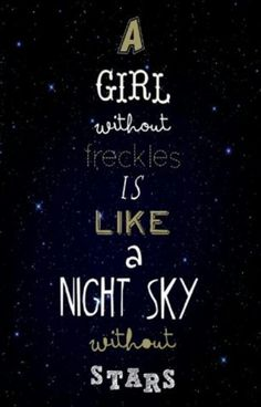 A girl without freckles is like a night sky without stars.