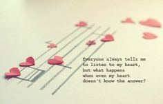 Everyone always tells me to listen to my heart, but what happens when even my heart doesn't know the answer?