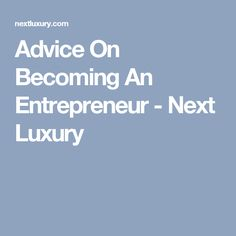Advice On Becoming An Entrepreneur - Next Luxury