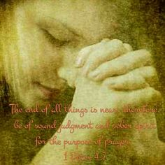1 Peter 4:7 The end of all things is near; therefore, be of sound judgement and sober spirit for the purpose of prayer.