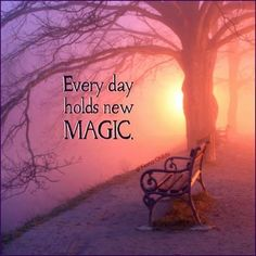 """Everyday holds new magic.."""