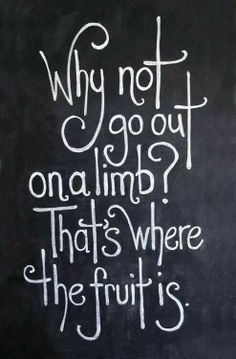 Why not go out on a limb? That's where the fruit is! #takeachance