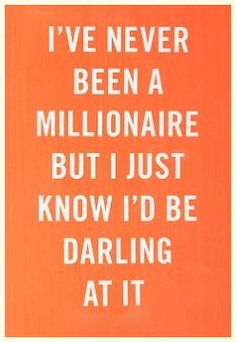 Millionaire Quote: One of my favorite Dorothy Parker quotes EVER. And so very me. Yes, I'd be one darling millionaire.