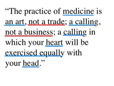 """""""The practice of medicine is an art, not a trade; a calling, not a business; a calling in which your heart will be exercised equally with your head."""""""