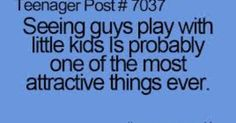 "teenage post ""Seeing guys play with little kids is probably one of the most attractive things ever."" So, true... 