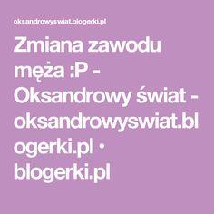 Zmiana zawodu męża :P - Oksandrowy świat - oksandrowyswiat.blogerki.pl • blogerki.pl