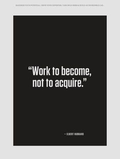 Work to become, not to acquire. - Elbert Hubbard