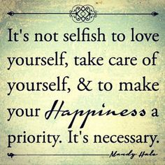 It's not selfish to love yourself, take care of yourself, & to make your happiness a priority. It's necessary.
