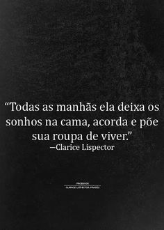 """""""Every morning, she leaves her dreams in the bed, wakes up and puts on her living clothes"""" - Clarice Lispector More Than Words, Some Words, Plus Belle Citation, Frases Humor, Inspirational Phrases, Some Quotes, Inspire Me, Sentences, Favorite Quotes"""