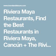 Riviera Maya Restaurants, Find the Best Restaurants in Riviera Maya, Cancún + The Riviera Maya | Travel + Leisure