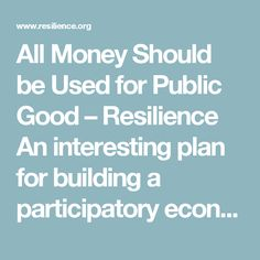 All Money Should be Used for Public Good – Resilience  An interesting plan for building a participatory economy.
