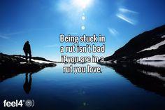 Being stuck in a rut isn't bad if you are in a rut you love.