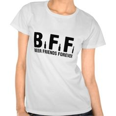 BFF, Beer Friends Forever T Shirts. get it on : http://www.zazzle.com/bff_beer_friends_forever_t_shirts-235955047315770032?view=113796452909039413&rf=238054403704815742