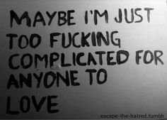 Maybe I'm just too fucking complicated for anyone to love