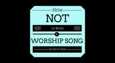 How NOT to Write a Worship Song – by Dave Clark
