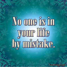 """""""No one is in your life by mistake."""" ~ James Van Praagh"""