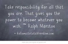 Take responsibility for all that you are. That gives you the power to become whatever you wish. ~ Ralph Marston