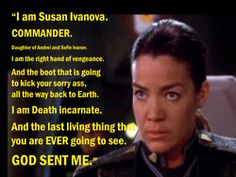 """Susan Ivanova (Babylon 5)  """"Who is this? Identify yourself""""   """"Who am I? I am Susan Ivanova. Commander. Daughter of Andre and Sophie Ivanov. I am the right hand of vengeance and the boot that is going to kick your sorry ass all the way back to Earth, sweetheart. I am death incarnate, and the last living thing that you are ever going to see. God sent me."""""""