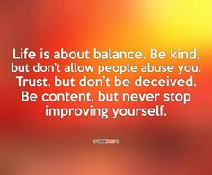 Life is about balance. Be kind, but don't allow people abuse you. Trust, but don't be deceived. Be content, but never stop improving yourself.