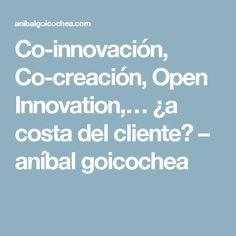 Co-innovación, Co-creación, Open Innovation,… ¿a costa del cliente? – aníbal goicochea