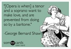 '[Opera is when] a tenor and a soprano want to make love, and are prevented from doing so by a baritone.' -George Bernard Shaw.