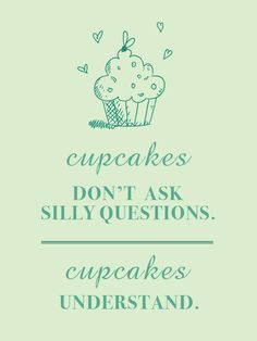 Cupcakes don't ask silly questions, cupcakes understand! :)