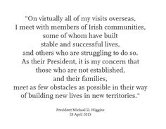 """On virtually all of my visits overseas, I meet with members of Irish communities, some of whom have built stable and successful lives,  and others who are struggling to do so.  As their President, it is my concern that  those who are not established, and their families, meet as few obstacles as possible in their way of building new lives in new territories."""