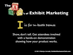 The ABC's of Exhibit Marketing: I is for In-booth Demos ~ Learn more about all aspects of exhibit marketing in this series of infographics, by Marlys Arnold from the Exhibit Marketers Café