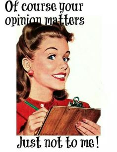 Narcissists think their opinions matter, I tend to ignore, they bore me!