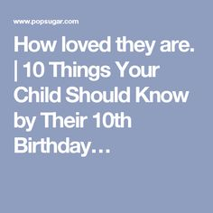 How loved they are. | 10 Things Your Child Should Know by Their 10th Birthday…