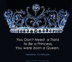 You don't need a Tiara to be a Princess, you were born a Queen. Quote by Kawthar ALHassan.