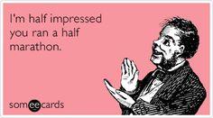 I'm half impressed you ran a half marathon.