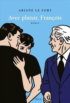 Avec plaisir, François : roman / Ariane Le Fort - Paris : Éditions du Seuil, cop. 2013