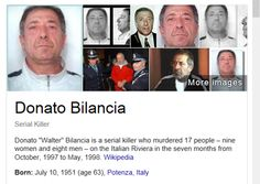 "Donato ""Walter"" Bilancia (born July 10, 1951) is a serial killer who murdered 17 people – nine women and eight men – on the Italian Riviera in the seven months from October, 1997 to May, 1998.[1] He was sentenced to 13 terms of life imprisonment, with no possibility of release"