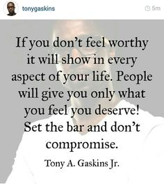 """""""People will give you only what you feel you deserve"""" Tony Gaskins"""