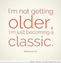 Não estou envelhecendo, estou  apenas  me tornando 'um clássico '... (como o Tele-cine Cult... que só passa filme 'Velho'... Mas de sucesso...!)