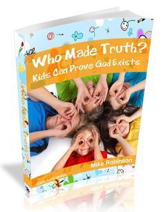 """check out Children's Apologetics Book: """"Who Made Truth? Kids Can Prove God Exists"""" http://goddoesexistuknowit.blogspot.com/2014/08/childrens-apologetics-book-who-made.html"""