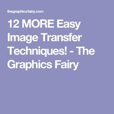 12 MORE Easy Image Transfer Techniques! - The Graphics Fairy