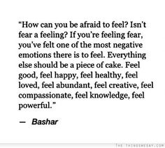 How can you be afraid to feel isn't fear a feeling if you're feeling fear you've felt one of the most negative emotions there is to feel everything else should be a piece of cake