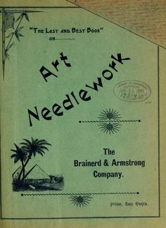 """""""The Last and Best Book on Art Needlework"""", 1891. Full text. Knitting, crochet, embroidery, and glowing testimonials for the company's silk waste floss."""