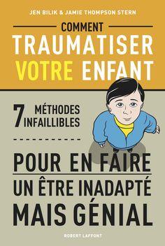 COMMENT TRAUMATISER VOTRE ENFANT de Jen BILIK et Jamie THOMPSON STERN  7 méthodes infaillibles pour en faire un être inadapté mais génial !