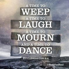 Weep, laugh, mourn and dance.ALL with Jesus! Praise God Quotes, Ecclesiastes 3, Quotes About God, Stand By Me, Grief, Proverbs, Bible Verses, Scriptures, Psalms