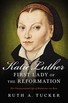 Katie Luther, First Lady of the Reformation: The Unconventional Life of Katharina von Bora by [Tucker, Ruth A.]