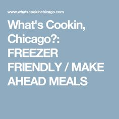 What's Cookin, Chicago?: FREEZER FRIENDLY / MAKE AHEAD MEALS