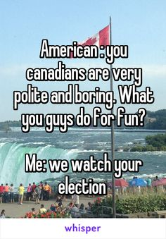 Where's the lie. In all of my classes this year we talked about the mess that was the election. We still reference it months later and remind ourselves to be glad that we live in Canada. <<< In Australia too! Funny Quotes, Funny Memes, Hilarious, Canada Funny, Canada Eh, Canada Jokes, Canadian Things, Whisper Confessions, Lol
