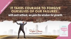 It takes courage to forgive ourselves of our failures… with each setback, we gain the wisdom for growth.
