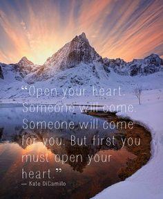 """""""Open your heart. Someone will come. Someone will come for you. But first you must open your heart.""""  ― Kate DiCamillo"""