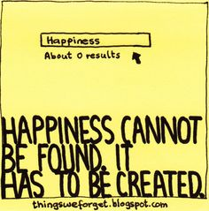 Happiness cannot be found. It has to be created.